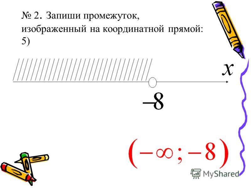 2. Запиши промежуток, изображенный на координатной прямой: 5)