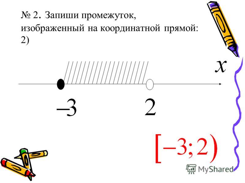 2. Запиши промежуток, изображенный на координатной прямой: 2)