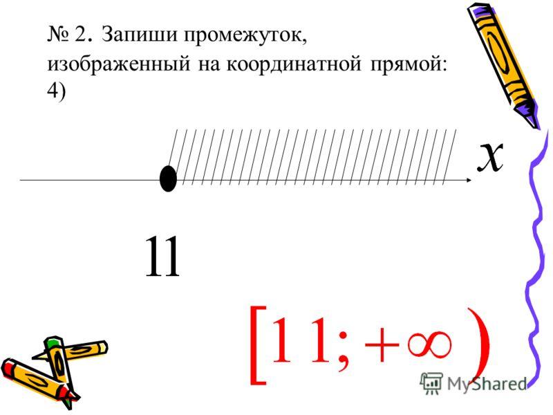 2. Запиши промежуток, изображенный на координатной прямой: 4)