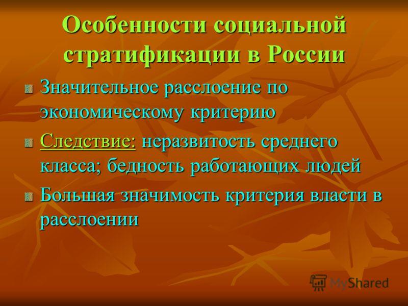 Особенности социальной стратификации в России Значительное расслоение по экономическому критерию Следствие: неразвитость среднего класса; бедность работающих людей Большая значимость критерия власти в расслоении