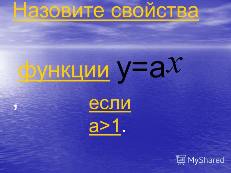 Назовите свойства функции y=a, функции если a>1если a>1.