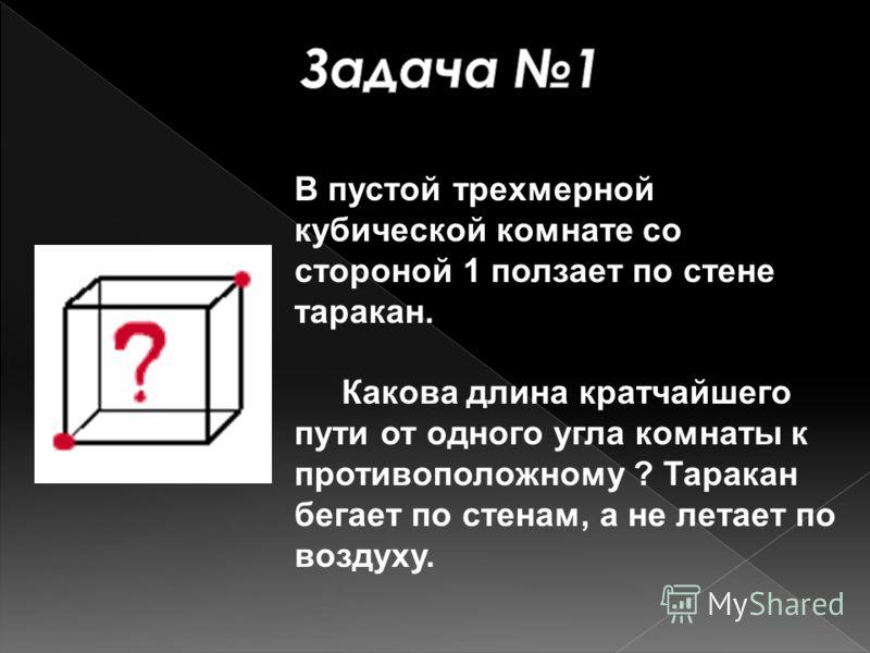 В пустой трехмерной кубической комнате со стороной 1 ползает по стене таракан. Какова длина кратчайшего пути от одного угла комнаты к противоположному ? Таракан бегает по стенам, а не летает по воздуху.