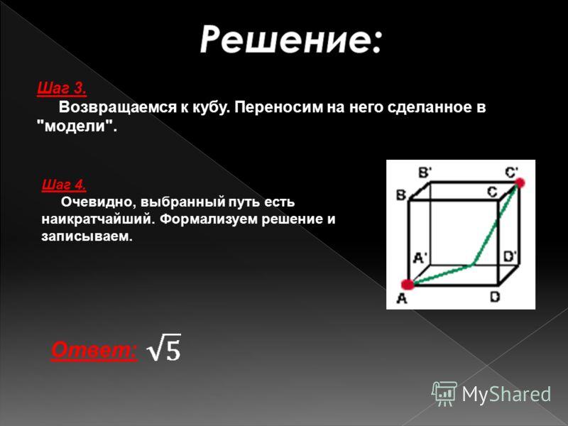 Шаг 3. Возвращаемся к кубу. Переносим на него сделанное в модели. Шаг 4. Очевидно, выбранный путь есть наикратчайший. Формализуем решение и записываем. Ответ:
