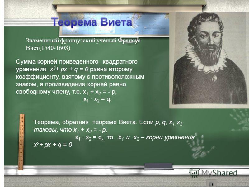 Знаменитый французский учёный Франсуа Виет(1540-1603) Сумма корней приведенного квадратного уравнения х 2 + рх + q = 0 равна второму коэффициенту, взятому с противоположным знаком, а произведение корней равно свободному члену, т.е. х 1 + х 2 = - р, х