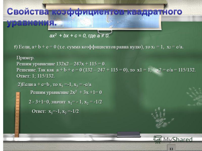 ах 2 + bх + с = 0, где а 0. ) Если, а+ b + с = 0 (т.е. сумма коэффициентов равна нулю), то х 1 = 1, х 2 = с/а. 1 ) Если, а+ b + с = 0 (т.е. сумма коэффициентов равна нулю), то х 1 = 1, х 2 = с/а. Пример. Решим уравнение 132х2 – 247х + 115 = 0. Решени
