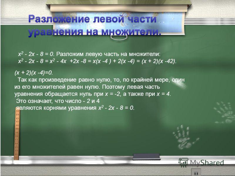 х 2 - 2х - 8 = 0. Разложим левую часть на множители: х 2 - 2х - 8 = х 2 - 4х +2х -8 = х(х -4 ) + 2(х -4) = (х + 2)(х -42). (х + 2)(х -4)=0. Так как произведение равно нулю, то, по крайней мере, один из его множителей равен нулю. Поэтому левая часть у