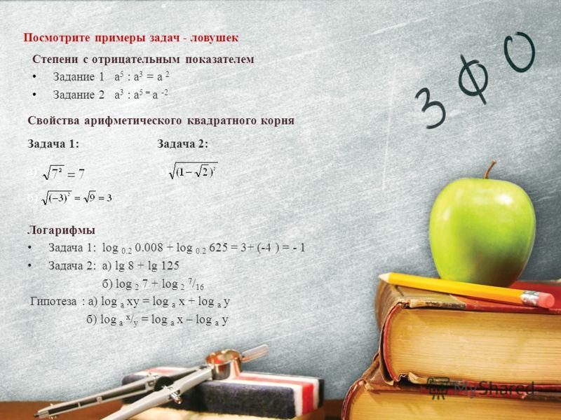 Степени с отрицательным показателем Задание 1 а 5 : а 3 = a 2 Задание 2 а 3 : а 5 = a -2 Свойства арифметического квадратного корня Задача 1: Задача 2: а) б) Логарифмы Задача 1: log 0.2 0.008 + log 0.2 625 = 3+ (-4 ) = - 1 Задача 2: a) lg 8 + lg 125