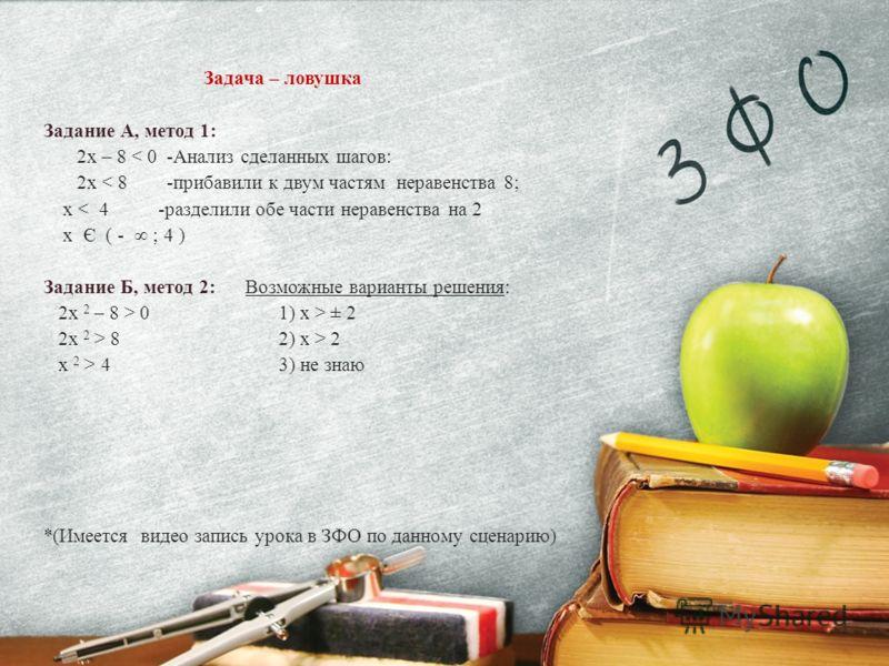 Задача – ловушка Задание А, метод 1: 2x – 8 < 0 -Анализ сделанных шагов: 2x < 8 -прибавили к двум частям неравенства 8; x < 4 -разделили обе части неравенства на 2 x Є ( - ; 4 ) Задание Б, метод 2: Возможные варианты решения: 2x 2 – 8 > 0 1) x > ± 2