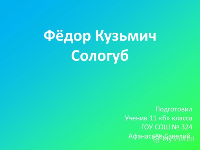 Фёдор Кузьмич Сологуб Подготовил Ученик 11 «б» класса ГОУ СОШ 324 Афанасьев Савелий.