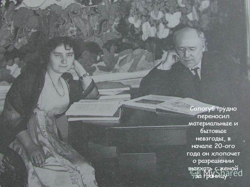 Сологуб трудно переносил материальные и бытовые невзгоды, в начале 20-ого года он хлопочет о разрешении выехать с женой за границу.