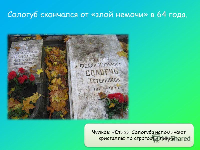 Чулков: « С тихи Сологуба напоминают кристаллы по строгости линий». Сологуб скончался от «злой немочи» в 64 года.