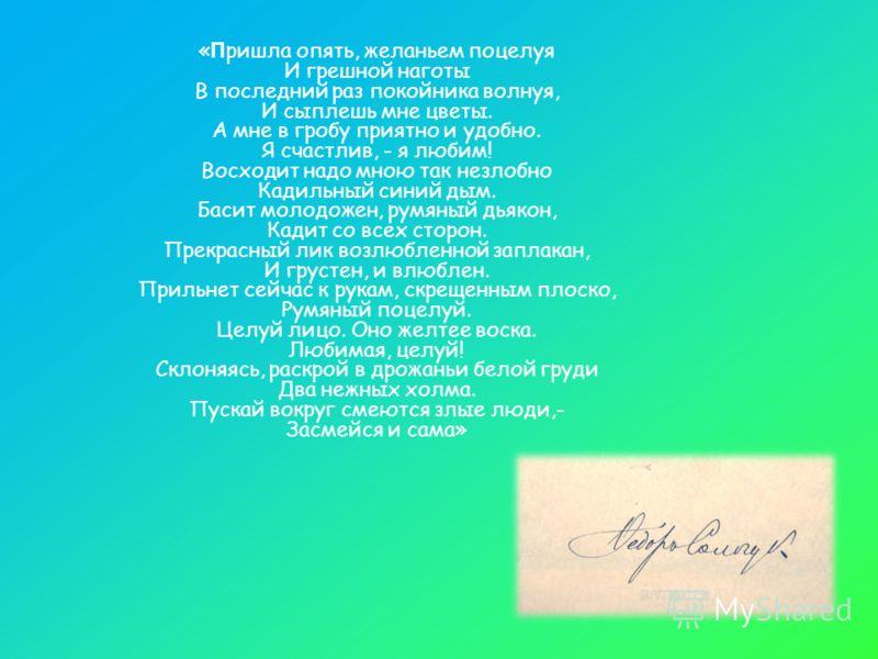 « П ришла опять, желаньем поцелуя И грешной наготы В последний раз покойника волнуя, И сыплешь мне цветы. А мне в гробу приятно и удобно. Я счастлив, - я любим! Восходит надо мною так незлобно Кадильный синий дым. Басит молодожен, румяный дьякон, Кад