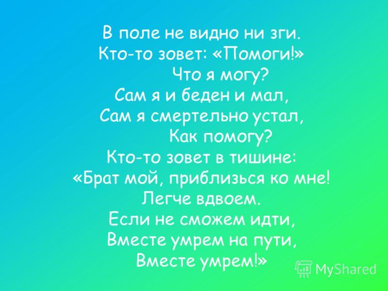 В поле не видно ни зги. Кто-то зовет: «Помоги!» Что я могу? Сам я и беден и мал, Сам я смертельно устал, Как помогу? Кто-то зовет в тишине: «Брат мой, приблизься ко мне! Легче вдвоем. Если не сможем идти, Вместе умрем на пути, Вместе умрем!»