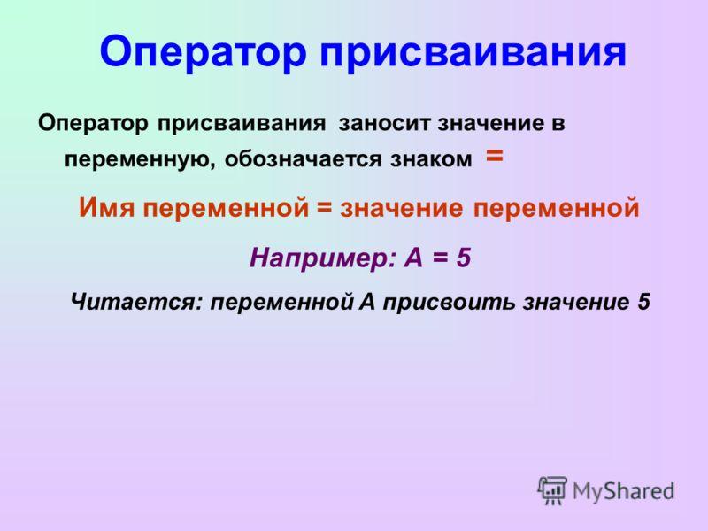 Оператор присваивания Оператор присваивания заносит значение в переменную, обозначается знаком = Имя переменной = значение переменной Например: А = 5 Читается: переменной А присвоить значение 5