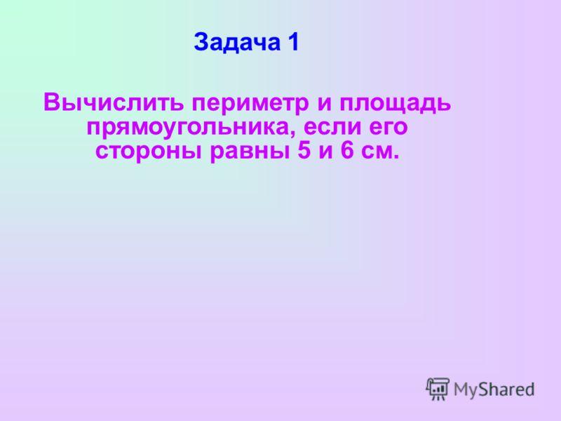 Задача 1 Вычислить периметр и площадь прямоугольника, если его стороны равны 5 и 6 см.