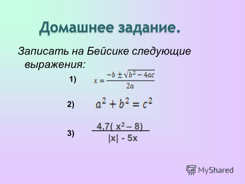 Записать на Бейсике следующие выражения: 4,7( х 2 – 8) |х| - 5x 1) 2) 3)