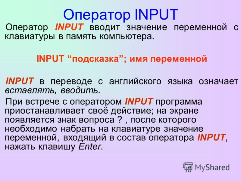 Оператор INPUT Оператор INPUT вводит значение переменной с клавиатуры в память компьютера. INPUT подсказка; имя переменной INPUT в переводе с английского языка означает вставлять, вводить. При встрече с оператором INPUT программа приостанавливает сво