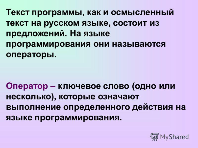 Текст программы, как и осмысленный текст на русском языке, состоит из предложений. На языке программирования они называются операторы. Оператор – ключевое слово (одно или несколько), которые означают выполнение определенного действия на языке програм