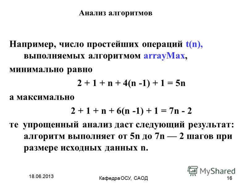 18.06.2013 Кафедра ОСУ, САОД16 18.06.2013 Кафедра ОСУ, САОД16 Анализ алгоритмов Например, число простейших операций t(n), выполняемых алгоритмом arrayMax, минимально равно 2 + 1 + n + 4(n -1) + 1 = 5n а максимально 2 + 1 + n + 6(n -1) + 1 = 7n - 2 те