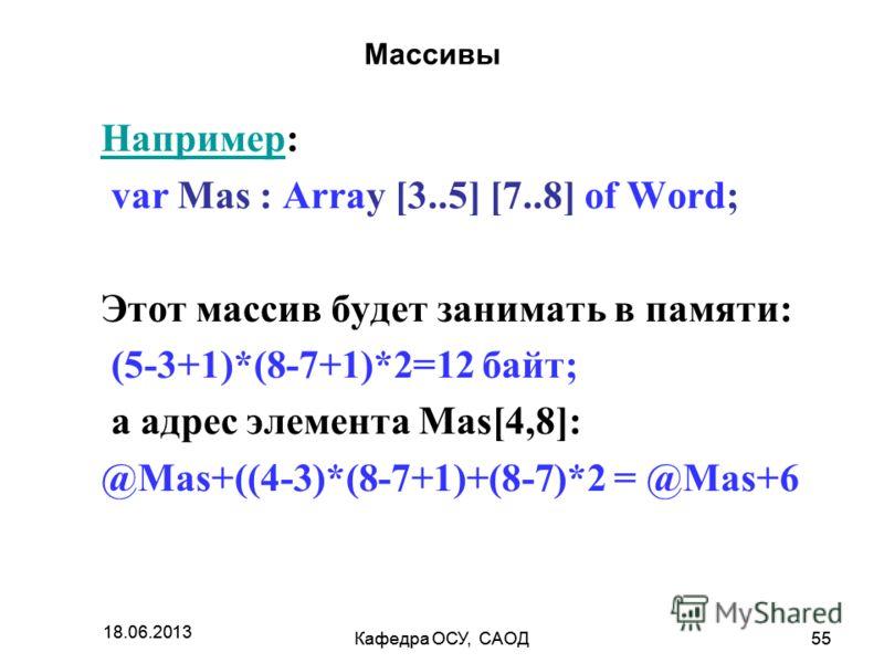 18.06.2013 Кафедра ОСУ, САОД55 18.06.2013 Кафедра ОСУ, САОД55 Массивы НапримерНапример: var Mas : Array [3..5] [7..8] of Word; Этот массив будет занимать в памяти: (5-3+1)*(8-7+1)*2=12 байт; а адрес элемента Mas[4,8]: @Mas+((4-3)*(8-7+1)+(8-7)*2 = @M