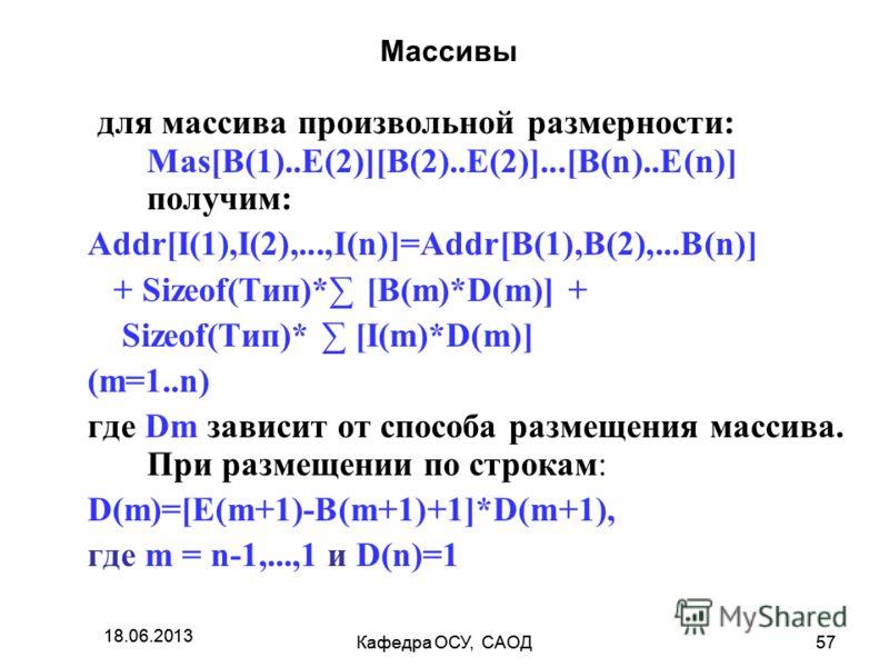 18.06.2013 Кафедра ОСУ, САОД57 18.06.2013 Кафедра ОСУ, САОД57 Массивы для массива произвольной размерности: Mas[B(1)..E(2)][B(2)..E(2)]...[B(n)..E(n)] получим: Addr[I(1),I(2),...,I(n)]=Addr[B(1),B(2),...B(n)] + Sizeof(Тип)* [B(m)*D(m)] + Sizeof(Тип)*