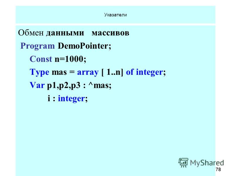 18.06.2013 Кафедра ОСУ, САОД78 18.06.2013 Кафедра ОСУ, САОД78 Указатели Обмен данными массивов Program DemoPointer; Const n=1000; Type mas = array [ 1..n] of integer; Var p1,p2,p3 : ^mas; i : integer;