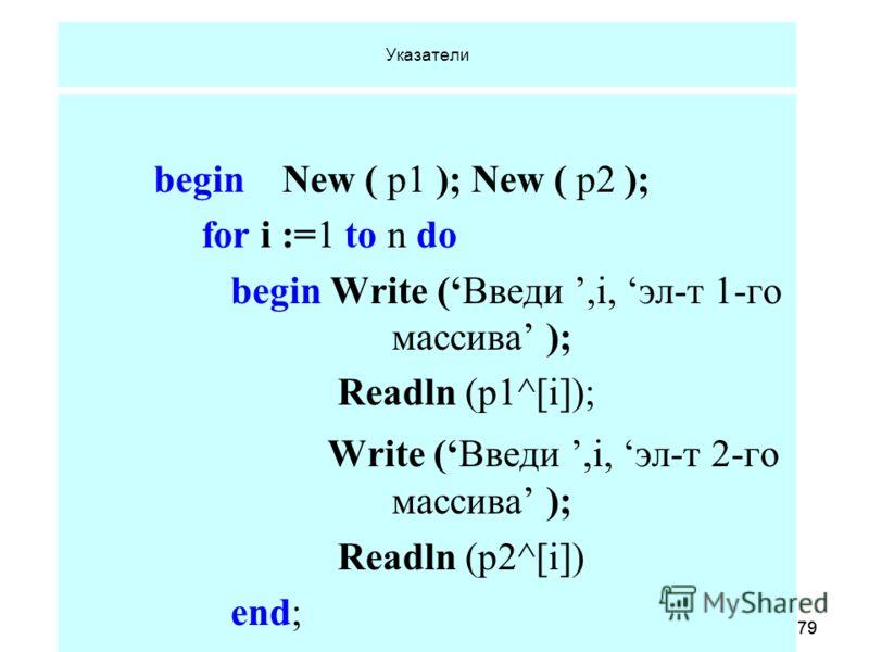 18.06.2013 Кафедра ОСУ, САОД79 18.06.2013 Кафедра ОСУ, САОД79 Указатели begin New ( p1 ); New ( p2 ); for i :=1 to n do begin Write (Введи,i, эл-т 1-го массива ); Readln (p1^[i]); Write (Введи,i, эл-т 2-го массива ); Readln (p2^[i]) end;