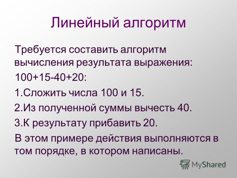 Линейный алгоритм Требуется составить алгоритм вычисления результата выражения: 100+15-40+20: 1.Сложить числа 100 и 15. 2.Из полученной суммы вычесть 40. 3.К результату прибавить 20. В этом примере действия выполняются в том порядке, в котором написа