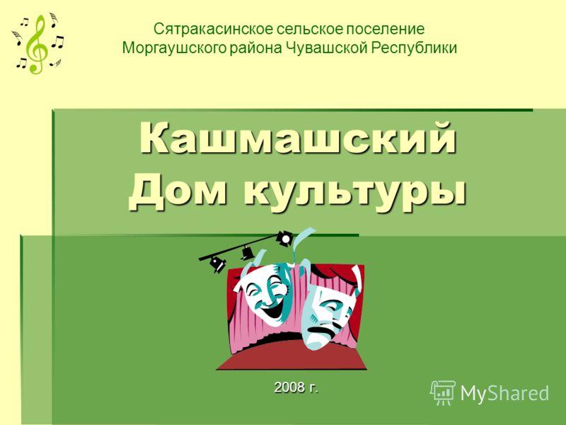 Кашмашский Дом культуры 2008 г. Сятракасинское сельское поселение Моргаушского района Чувашской Республики