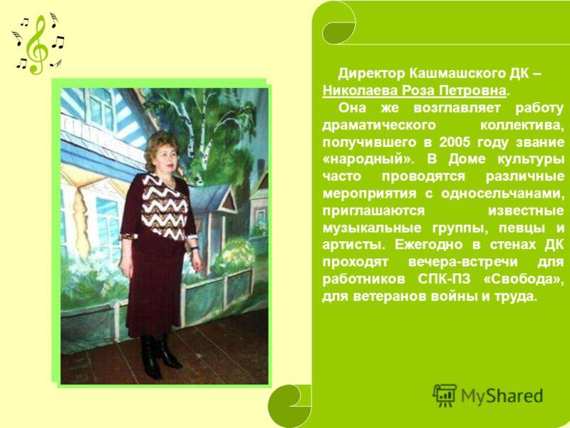 Директор Кашмашского ДК – Николаева Роза Петровна. Она же возглавляет работу драматического коллектива, получившего в 2005 году звание «народный». В Доме культуры часто проводятся различные мероприятия с односельчанами, приглашаются известные музыкал