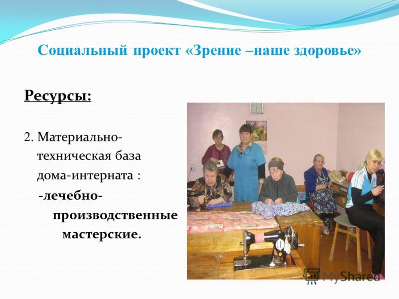 Социальный проект «Зрение –наше здоровье» Ресурсы: 2. Материально- техническая база дома-интерната : -лечебно- производственные мастерские.
