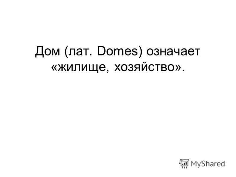 Дом (лат. Domes) означает «жилище, хозяйство».