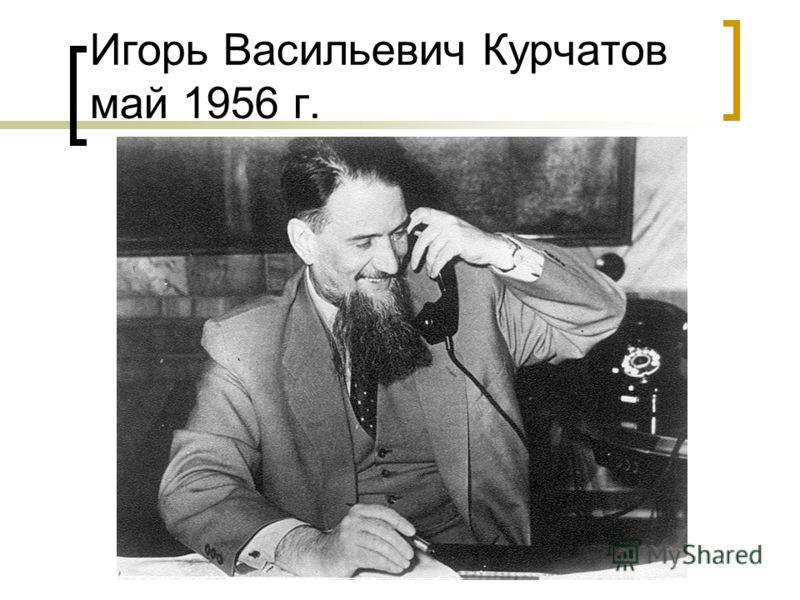 Игорь Васильевич Курчатов май 1956 г.