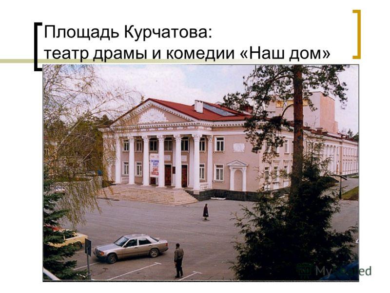 Площадь Курчатова: театр драмы и комедии «Наш дом»