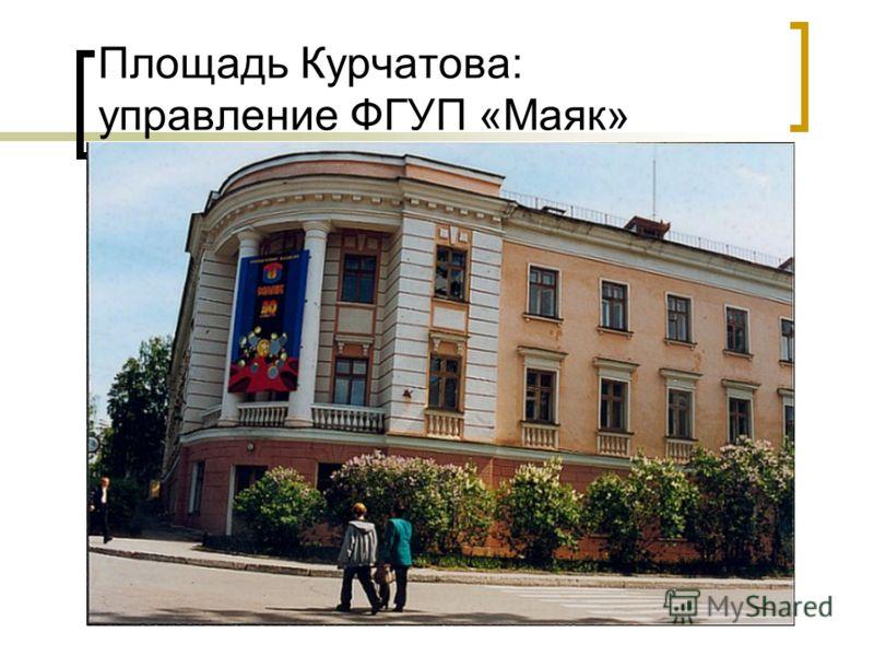 Площадь Курчатова: управление ФГУП «Маяк»