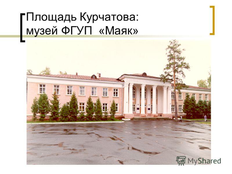 Площадь Курчатова: музей ФГУП «Маяк»