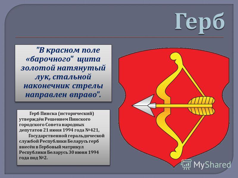 Герб Пинска ( исторический ) утверждён Решением Пинского городского Совета народных депутатов 21 июня 1994 года 421, Государственной геральдической службой Республики Беларусь герб внесён в Гербовый матрикул Республики Беларусь 30 июня 1994 года под
