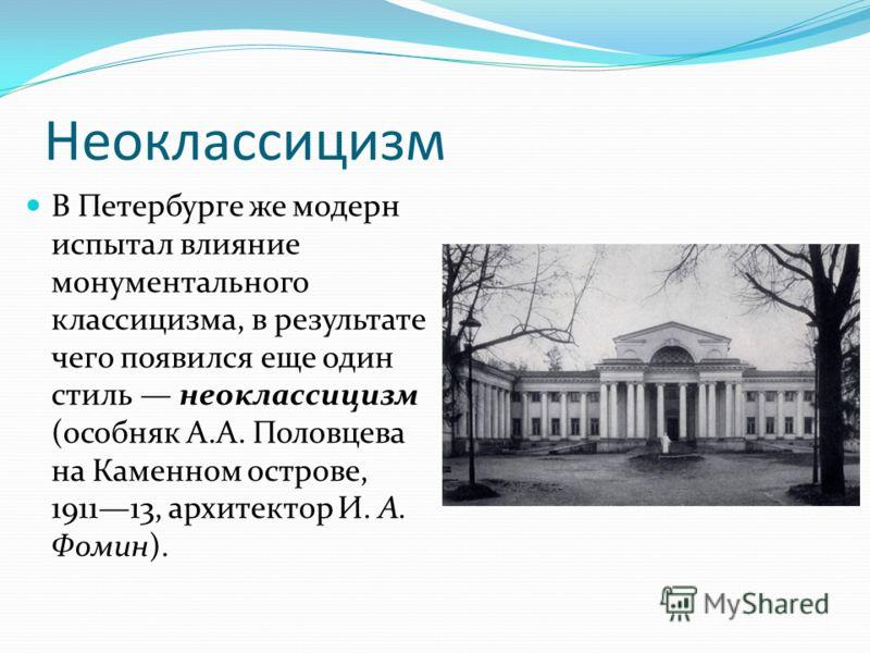 Неоклассицизм В Петербурге же модерн испытал влияние монументального классицизма, в результате чего появился еще один стиль неоклассицизм (особняк А.А. Половцева на Каменном острове, 191113, архитектор И. А. Фомин).