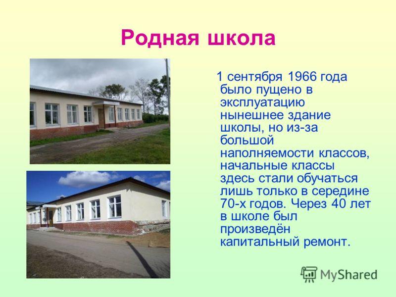 Родная школа 1 сентября 1966 года было пущено в эксплуатацию нынешнее здание школы, но из-за большой наполняемости классов, начальные классы здесь стали обучаться лишь только в середине 70-х годов. Через 40 лет в школе был произведён капитальный ремо