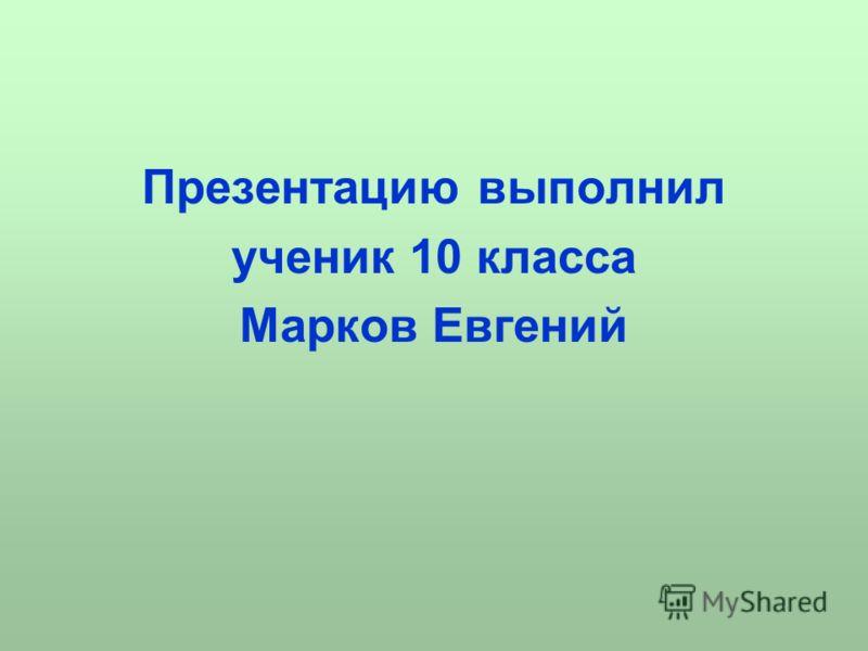 Презентацию выполнил ученик 10 класса Марков Евгений