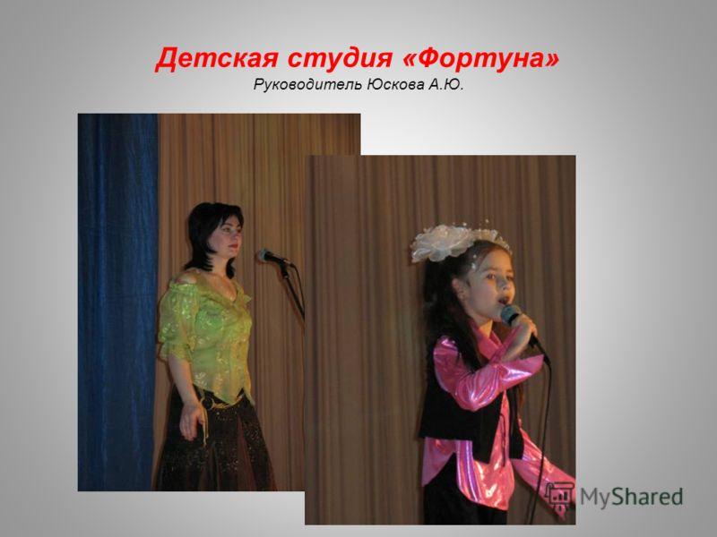 Детская студия «Фортуна» Руководитель Юскова А.Ю.