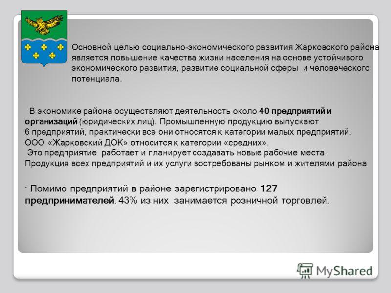 Основной целью социально-экономического развития Жарковского района является повышение качества жизни населения на основе устойчивого экономического развития, развитие социальной сферы и человеческого потенциала. В экономике района осуществляют деяте