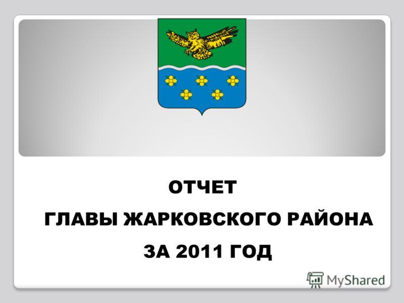 ОТЧЕТ ГЛАВЫ ЖАРКОВСКОГО РАЙОНА ЗА 2011 ГОД