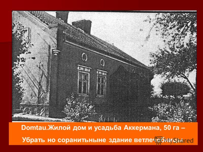 Domtau.Жилой дом и усадьба Аккермана, 50 га – Убрать но соранитьныне здание ветлечебницы.