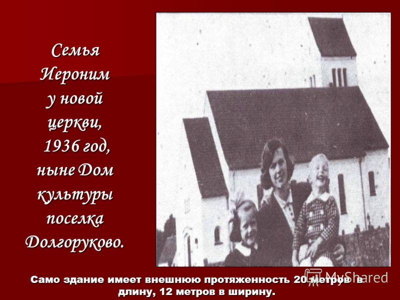 Семья Иероним у новой церкви, 1936 год, ныне Дом культуры поселка Долгоруково. Само здание имеет внешнюю протяженность 20 метров в длину, 12 метров в ширину.