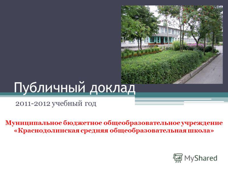 Публичный доклад 2011-2012 учебный год Муниципальное бюджетное общеобразовательное учреждение «Краснодолинская средняя общеобразовательная школа»