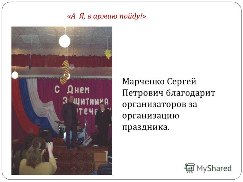 Марченко Сергей Петрович благодарит организаторов за организацию праздника. «А Я, в армию пойду!»