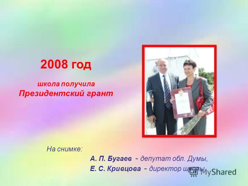 2008 год школа получила Президентский грант На снимке: А. П. Бугаев - депутат обл. Думы, Е. С. Кривцова - директор школы
