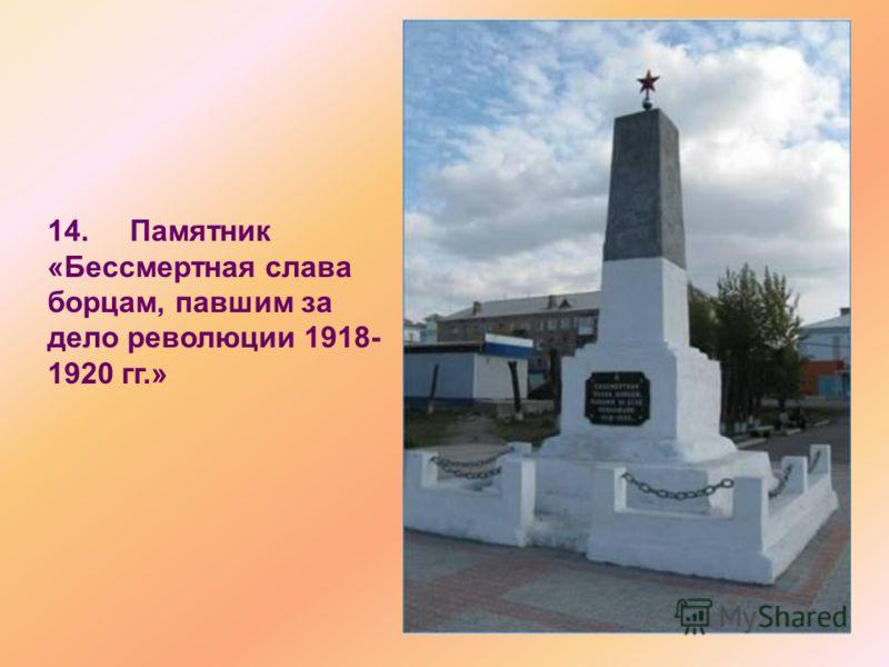 14. Памятник «Бессмертная слава борцам, павшим за дело революции 1918- 1920 гг.»