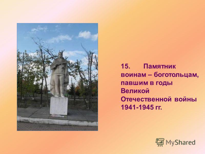 15. Памятник воинам – боготольцам, павшим в годы Великой Отечественной войны 1941-1945 гг.